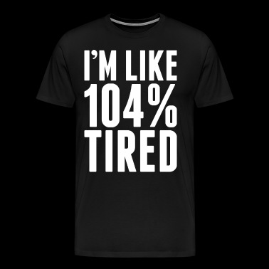 Im Like 104 Percent Tired - Men's Premium T-Shirt