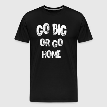 go big or go home - Men's Premium T-Shirt