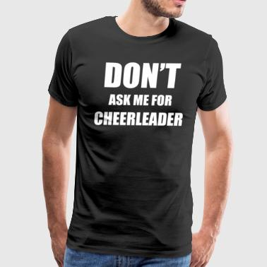 DON T ASK ME FOR CHEERLEADER - Men's Premium T-Shirt