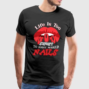 LIFE IS TOO SHORT TO HAVE NAKED NAILS SHIRT - Men's Premium T-Shirt