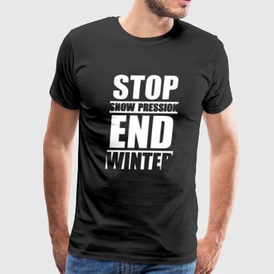Stop Snow Pression End Winter Funny - Men's Premium T-Shirt