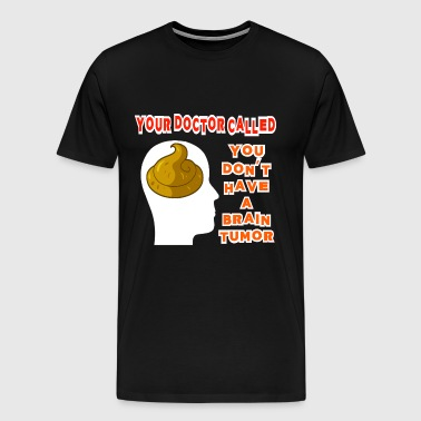 Your Doctor Called, You Don't Have a Brain Tumor S - Men's Premium T-Shirt