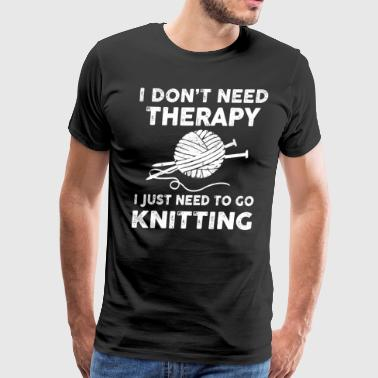 I Don't Need Therapy I Just Need To Go Knitting - Men's Premium T-Shirt
