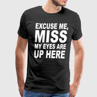 Excuse Me My Eyes Are Up Here - Men's Premium T-Shirt