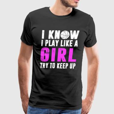 I Know I Play Like A Girl Try To Keep Up Basketbal - Men's Premium T-Shirt