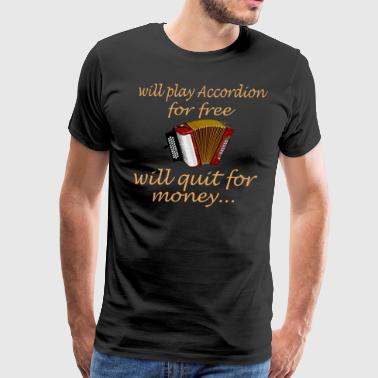 Will Play Accordion For Free Will Quit For Money - Men's Premium T-Shirt