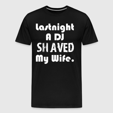 Last Night A Dj Shaved My Wife - Men's Premium T-Shirt