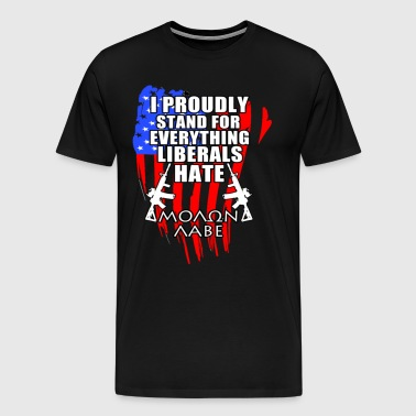 I PROUDLY STAND FOR EVERY THING LIBERALS HATE - Men's Premium T-Shirt