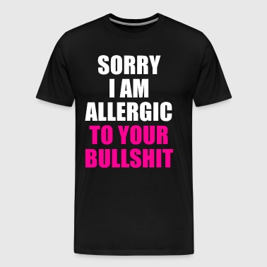 SORRY I AM ALLERGIC TO YOUR BULLSHIT - Men's Premium T-Shirt