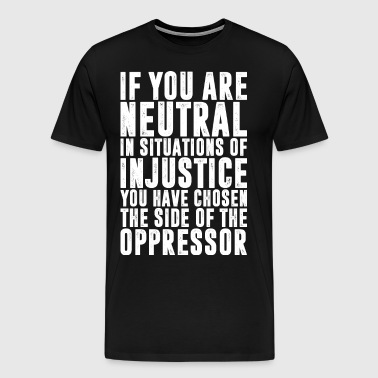 If You Are Neutral In Situations Of Injustice - Men's Premium T-Shirt