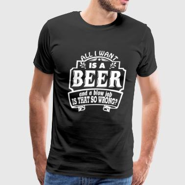 All I Want Is A Beer And A Blow Job - Men's Premium T-Shirt