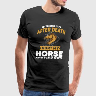 IS THERE LIFE AFTER DEATH HURT MY HORSE SHIRT - Men's Premium T-Shirt
