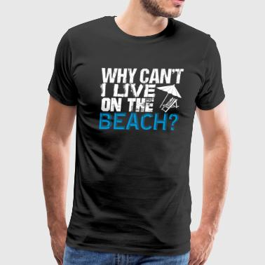 Why Can't I Live On The Beach Summer Vacation Fun - Men's Premium T-Shirt