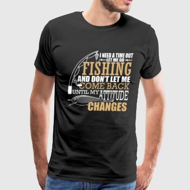 Need A Time Out T Shirt, Let Me Go Fishing Shirt - Men's Premium T-Shirt