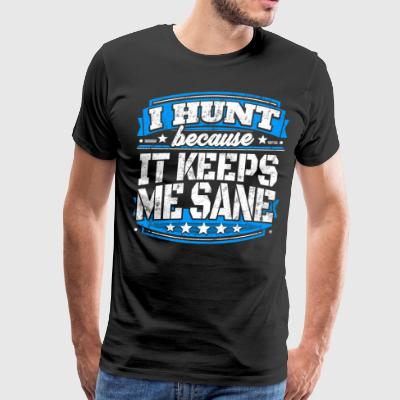 I Hunt Because It Keeps Me Sane Hunting T-shirt - Men's Premium T-Shirt