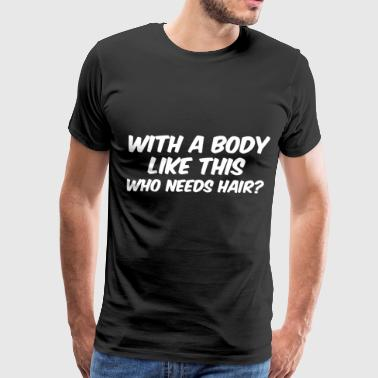 With a body like this who needs hair - Men's Premium T-Shirt