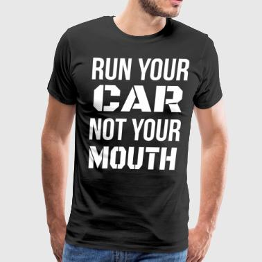 Run Your Car Not Your Mouth - Men's Premium T-Shirt