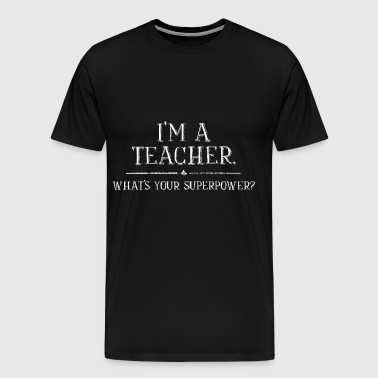 Im A Teacher Whats Your Superpower - Men's Premium T-Shirt