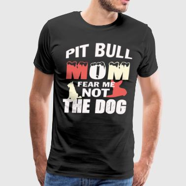 Pit Bull Mom Fear Me Not The Dog T Shirt - Men's Premium T-Shirt
