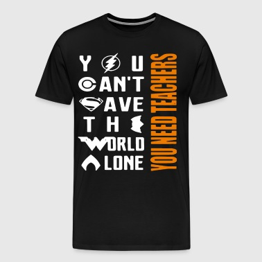 YOU CAN T SAVE THE WORLD A LONE YOU NEED TEACHERS - Men's Premium T-Shirt