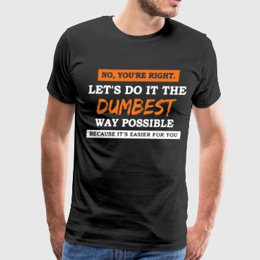 no you re right let s do it the dumbest way possib - Men's Premium T-Shirt