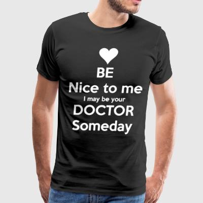 be nice to me i might be your doctor someday - Men's Premium T-Shirt