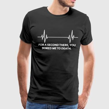 For A Second There You Bored Me To Death Funny Lad - Men's Premium T-Shirt
