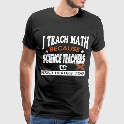 I teach math because science teachers need heroes - Men's Premium T-Shirt