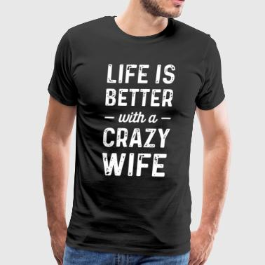 Life is better with a crazy Wife - Men's Premium T-Shirt