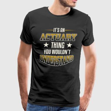 It's An Actuary Thing You Wouldn't Understand - Men's Premium T-Shirt