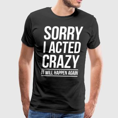 Sorry i acted crazy it will happen again - Men's Premium T-Shirt