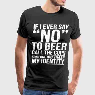 If i ever say no to beer call the cops someone has - Men's Premium T-Shirt