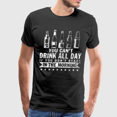 You Can't Drink All Day T Shirt - Men's Premium T-Shirt
