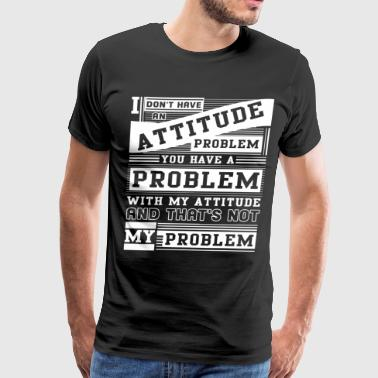 I Don't Have An Attitude Problem T Shirt - Men's Premium T-Shirt