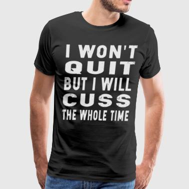 i won t quit but i will cuss the whole time - Men's Premium T-Shirt