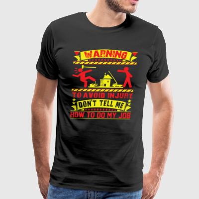 WARNING - Don't Tell Me How To Do My Job ! - Men's Premium T-Shirt