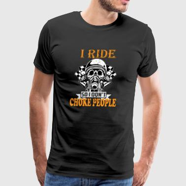 Motorcycle Biker I Ride So I Don't Choke People - Men's Premium T-Shirt