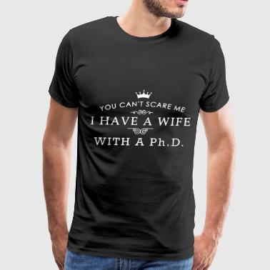 You can't scare me i have a wife with a ph.D - Men's Premium T-Shirt
