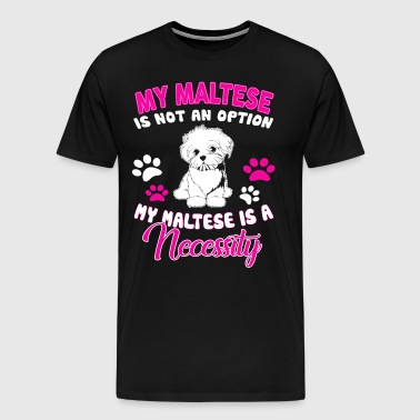 My Maltese Is Not An Option Maltese Is A Necessity - Men's Premium T-Shirt