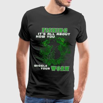 Fishing Is All About How You Wiggle Worms T Shirt - Men's Premium T-Shirt
