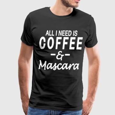 All I Need Is Coffee And Mascara Funny Coffee T Sh - Men's Premium T-Shirt