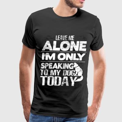 I'm Only Speaking To My Dog Today T Shirt - Men's Premium T-Shirt