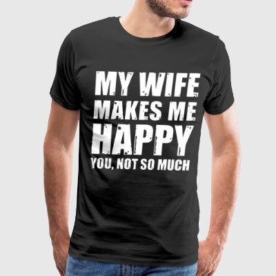 My wife makes me happy you not so much - Men's Premium T-Shirt
