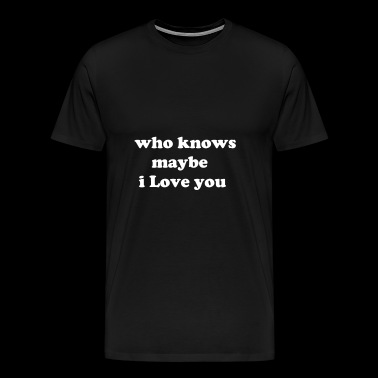 who knows maybe i love you - Men's Premium T-Shirt