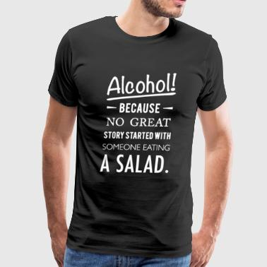 Alcohol because no great story started with salad - Men's Premium T-Shirt