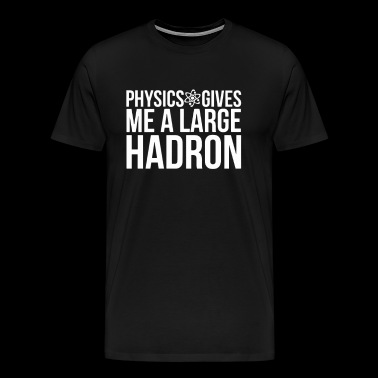 Physics Gives Me A Large Hadron - Men's Premium T-Shirt