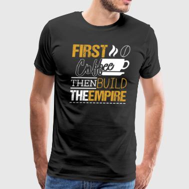 First Coffee Then Build The Empire - Men's Premium T-Shirt