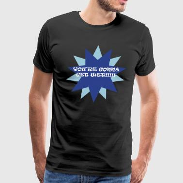 You're Gonna Get Wet - Men's Premium T-Shirt