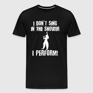 I Don't Sing in Shower I Perform Female - Men's Premium T-Shirt