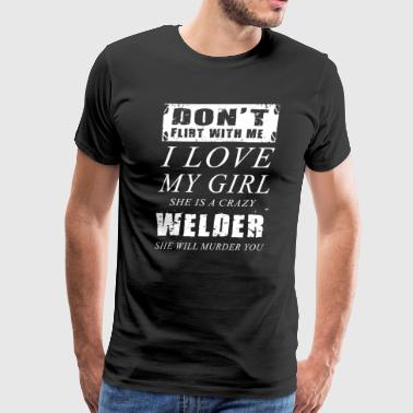 Don't Flirt With Me I Love My Girl Welder T-Shirts - Men's Premium T-Shirt